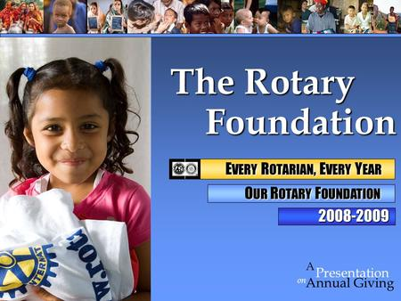 Foundation Foundation on Presentation A Annual Giving The Rotary 2008-2009 E VERY R OTARIAN, E VERY Y EAR E VERY R OTARIAN, E VERY Y EAR O UR R OTARY F.