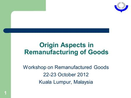 1 Origin Aspects in Remanufacturing of Goods Workshop on Remanufactured Goods 22-23 October 2012 Kuala Lumpur, Malaysia.