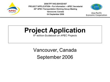 2006/TPT-WG-28/HOD/007 PROJECT APPLICATION – For Information – APEC Secretariat 28 th APEC Transportation Working Group Meeting Vancouver, Canada 5-8 September.