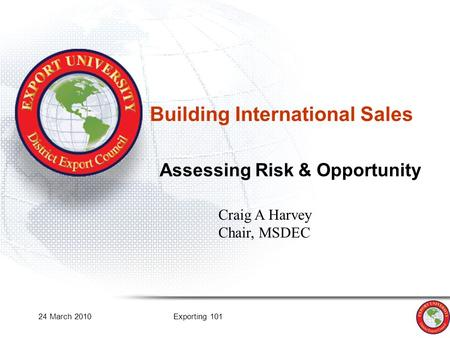 24 March 2010Exporting 101 Building International Sales Assessing Risk & Opportunity Craig A Harvey Chair, MSDEC.