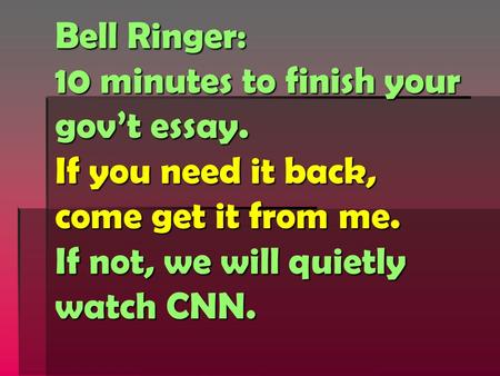 Bell Ringer: 10 minutes to finish your gov't essay. If you need it back, come get it from me. If not, we will quietly watch CNN.