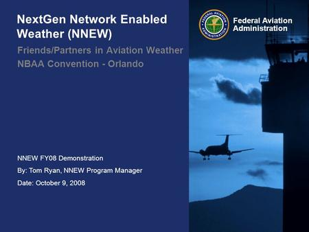 NNEW FY08 Demonstration By: Tom Ryan, NNEW Program Manager Date: October 9, 2008 Federal Aviation Administration NextGen Network Enabled Weather (NNEW)