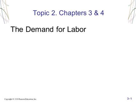 Copyright © 2009 Pearson Education, Inc. 3- 1 Topic 2. Chapters 3 & 4 The Demand for Labor.