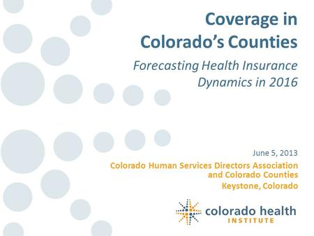 Colorado Human Services Directors Association and Colorado Counties Keystone, Colorado June 5, 2013 Coverage in Colorado's Counties Forecasting Health.