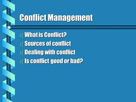 Conflict Management b What is Conflict? b Sources of conflict b Dealing with conflict b Is conflict good or bad?