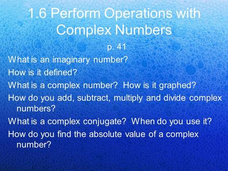1.6 Perform Operations with Complex Numbers p. 41 What is an imaginary number? How is it defined? What is a complex number? How is it graphed? How do you.