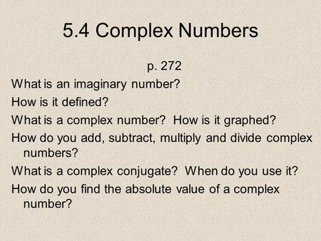 5.4 Complex Numbers p. 272 What is an imaginary number? How is it defined? What is a complex number? How is it graphed? How do you add, subtract, multiply.