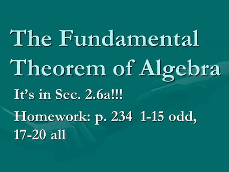 The Fundamental Theorem of Algebra It's in Sec. 2.6a!!! Homework: p. 234 1-15 odd, 17-20 all.