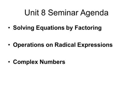 Unit 8 Seminar Agenda Solving Equations by Factoring Operations on Radical Expressions Complex Numbers.