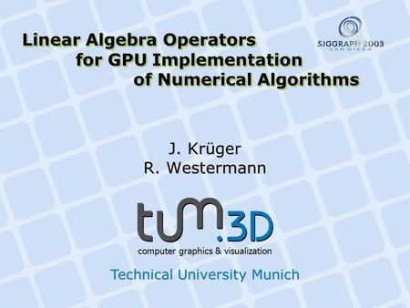 Linear Algebra Operators for GPU Implementation of Numerical Algorithms J. Krüger R. Westermann computer graphics & visualization Technical University.