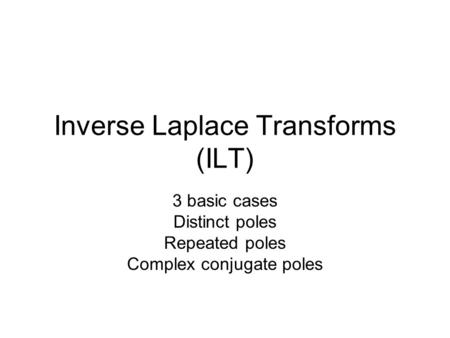 Inverse Laplace Transforms (ILT) 3 basic cases Distinct poles Repeated poles Complex conjugate poles.