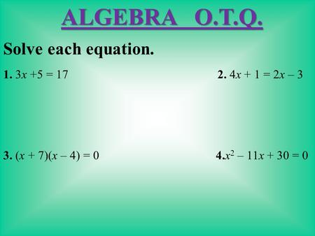 Solve each equation. 1. 3x +5 = 17 2. 4x + 1 = 2x – 3 3. (x + 7)(x – 4) = 0 4.x 2 – 11x + 30 = 0 ALGEBRA O.T.Q.