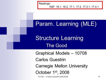 1 Param. Learning (MLE) Structure Learning The Good Graphical Models – 10708 Carlos Guestrin Carnegie Mellon University October 1 st, 2008 Readings: K&F: