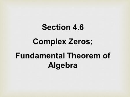 Section 4.6 Complex Zeros; Fundamental Theorem of Algebra.