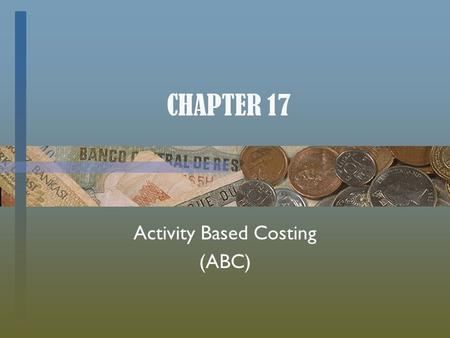 CHAPTER 17 Activity Based Costing (ABC). Assigning Overhead Costs There are three ways to __________ overhead costs to production  Plant-wide Overhead.