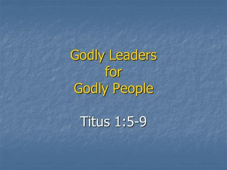 Godly Leaders for Godly People Titus 1:5-9. The reason I left you in Crete was that you might straighten out what was left unfinished and appoint elders.