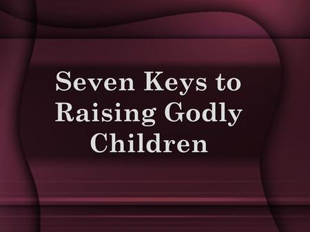Seven Keys to Raising Godly Children. Key #1 : PURPOSE What do you consider to be your goal as a parent? What would it take to make you feel that you.