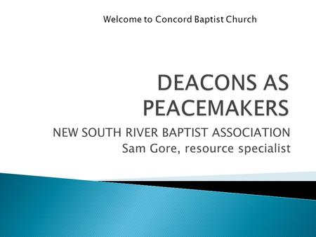NEW SOUTH RIVER BAPTIST ASSOCIATION Sam Gore, resource specialist Welcome to Concord Baptist Church.