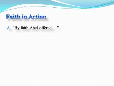 A. By faith Abel offered…. 1. 4 By faith Abel offered to God a more excellent sacrifice than Cain, through which he obtained witness that he was righteous,