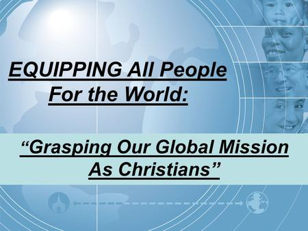 "EQUIPPING All People For the World: "" Grasping Our Global Mission As Christians"""