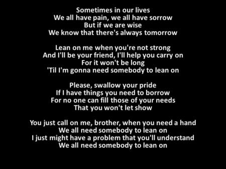 Sometimes in our lives We all have pain, we all have sorrow But if we are wise We know that there's always tomorrow Lean on me when you're not strong And.