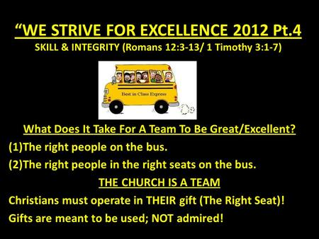 """WE STRIVE FOR EXCELLENCE 2012 Pt.4 SKILL & INTEGRITY (Romans 12:3-13/ 1 Timothy 3:1-7) What Does It Take For A Team To Be Great/Excellent? (1)The right."