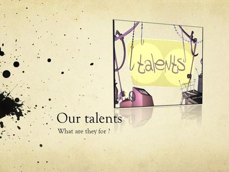 Our talents What are they for ?.