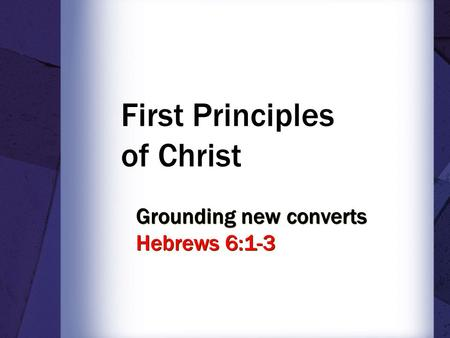 First Principles of Christ Grounding new converts Hebrews 6:1-3.