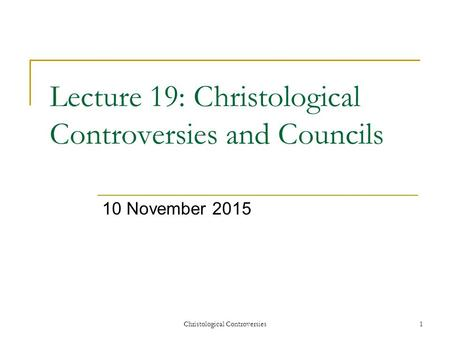 Christological Controversies1 Lecture 19: Christological Controversies and Councils 10 November 2015.