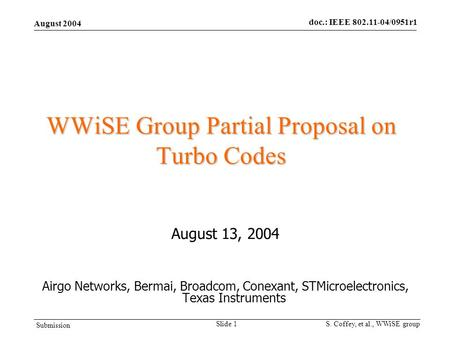 August 2004 doc.: IEEE 802.11-04/0951r1 Submission S. Coffey, et al., WWiSE group Slide 1 WWiSE Group Partial Proposal on Turbo Codes August 13, 2004 Airgo.