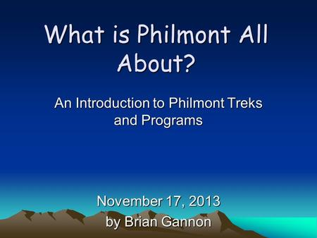 What is Philmont All About? An Introduction to Philmont Treks and Programs November 17, 2013 by Brian Gannon.