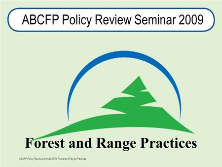 1 ABCFP Policy Review Seminar 2009 Forest and Range Practices ABCFP Policy Review Seminar 2009: Forest and Range Practices.