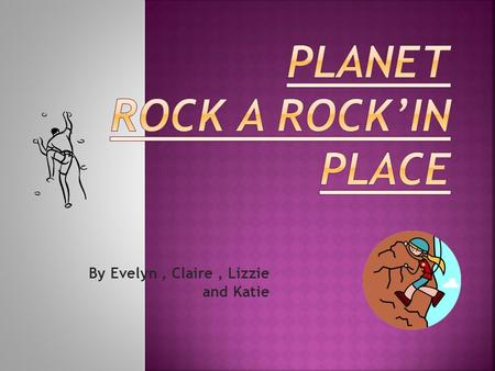 By Evelyn, Claire, Lizzie and Katie.  Planet rock used to be a manufacturing center.  Planet rock is more than 100 years old.