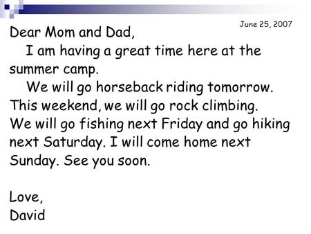 June 25, 2007 Dear Mom and Dad, I am having a great time here at the summer camp. We will go horseback riding tomorrow. This weekend, we will go rock climbing.