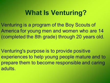 What Is Venturing? Venturing is a program of the Boy Scouts of America for young men and women who are 14 (completed the 8th grade) through 20 years old.