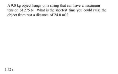 A 9.0 kg object hangs on a string that can have a maximum tension of 275 N. What is the shortest time you could raise the object from rest a distance of.
