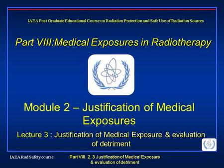 IAEA Rad Safety course Justification of Medical Exposure & evaluation of detriment Part VIII. 2. 3 Justification of Medical Exposure & evaluation of detriment.