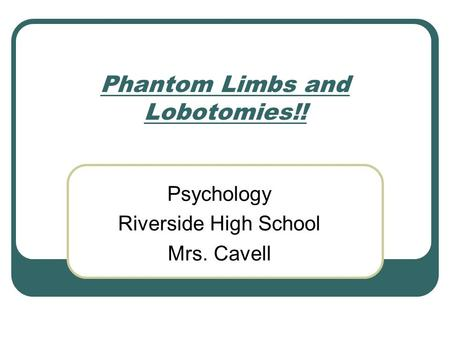 Phantom Limbs and Lobotomies!! Psychology Riverside High School Mrs. Cavell.