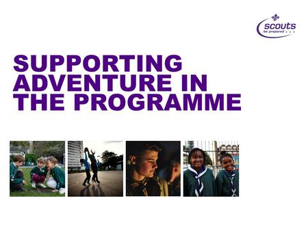 SUPPORTING ADVENTURE IN THE PROGRAMME. Adventure for ALL Programme Refresh Badges and Challenge Awards Scout Network Reboot Cubs100 Beaver and Cub Adventure.