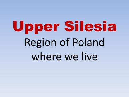 Upper Silesia Region of Poland where we live. Location.