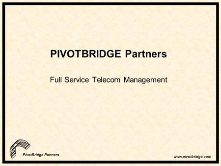 Www.pivotbridge.com PivotBridge Partners PIVOTBRIDGE Partners Full Service Telecom Management.