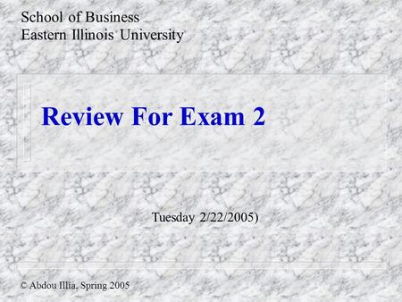 Review For Exam 2 School of Business Eastern Illinois University © Abdou Illia, Spring 2005 Tuesday 2/22/2005)