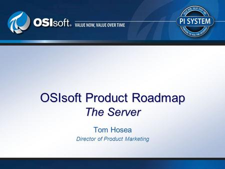 © 2008 OSIsoft, Inc. | Company Confidential OSIsoft Product Roadmap The Server Tom Hosea Director of Product Marketing.