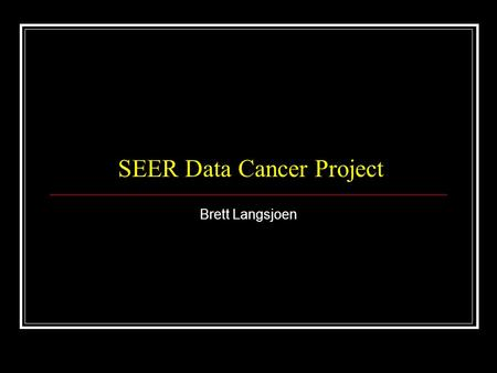 SEER Data Cancer Project Brett Langsjoen. SEER Surveillance, Epidemiology, and End Results Program of the National Cancer Institute (NCI) Purpose: Collect.