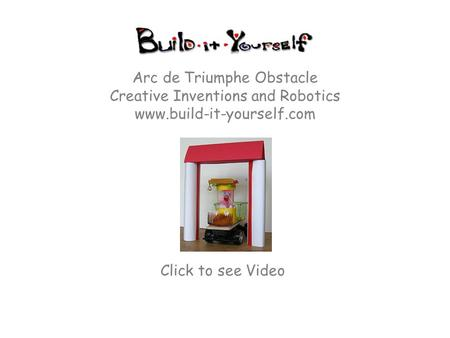 Arc de Triumphe Obstacle Creative Inventions and Robotics www.build-it-yourself.com Click to see Video.