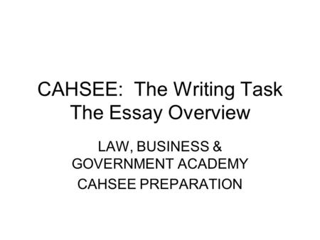 CAHSEE: The Writing Task The Essay Overview LAW, BUSINESS & GOVERNMENT ACADEMY CAHSEE PREPARATION.