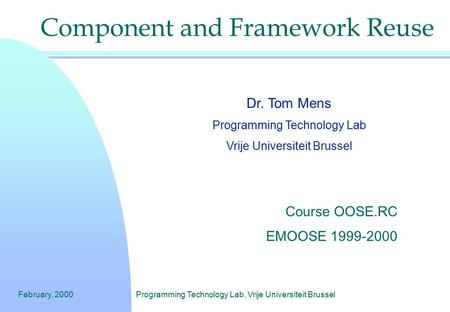 February, 2000Programming Technology Lab, Vrije Universiteit Brussel Component and Framework Reuse Dr. Tom Mens Programming Technology Lab Vrije Universiteit.