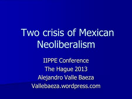 Two crisis of Mexican Neoliberalism IIPPE Conference The Hague 2013 Alejandro Valle Baeza Vallebaeza.wordpress.com.