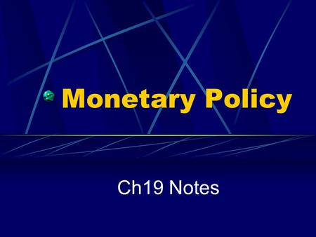 "Monetary Policy Ch19 Notes. I. Monetary Policy A. Functions of the ""the Fed"" 1. To keep the money supply in check so that the economy does not have a."