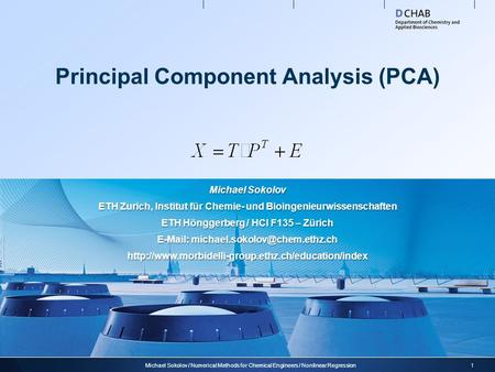 Principal Component Analysis (PCA) 1Michael Sokolov / Numerical Methods for Chemical Engineers / Nonlinear Regression Michael Sokolov ETH Zurich, Institut.